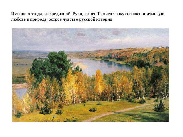 . .Именно отсюда, из срединной Руси, вынес Тютчев тонкую и восприимчивую любовь к природе, острое чувство русской истории