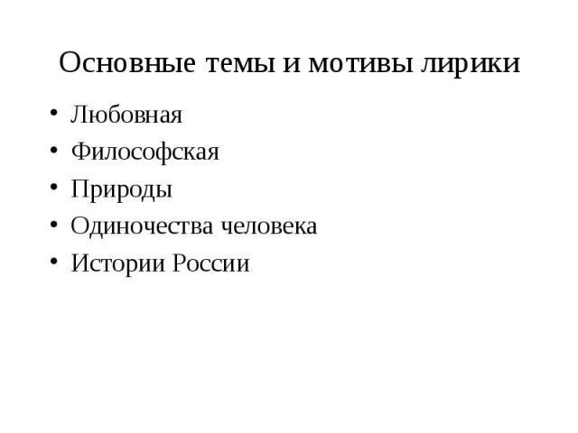Основные темы и мотивы лирикиЛюбовнаяФилософскаяПриродыОдиночества человекаИстории России