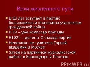 Вехи жизненного путиВ 16 лет вступает в партию большевиков и становится участник