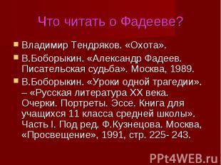 Что читать о Фадееве?Владимир Тендряков. «Охота».В.Боборыкин. «Александр Фадеев.