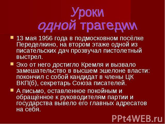 Уроки одной трагедии13 мая 1956 года в подмосковном посёлке Переделкино, на втором этаже одной из писательских дач прозвучал пистолетный выстрел. Эхо от него достигло Кремля и вызвало замешательство в высшем эшелоне власти: покончил с собой кандидат…