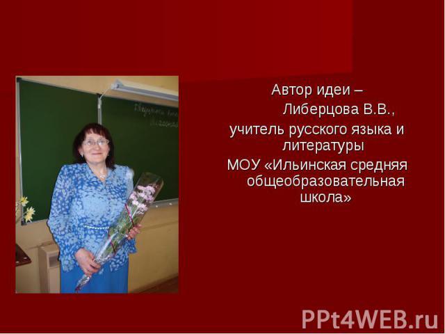 Позвольте представитьсяАвтор идеи – Либерцова В.В., учитель русского языка и литературы МОУ «Ильинская средняя общеобразовательная школа»