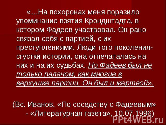 «…На похоронах меня поразило упоминание взятия Крондштадта, в котором Фадеев участвовал. Он рано связал себя с партией, с их преступлениями. Люди того поколения- сгустки истории, она отпечаталась на них и на их судьбах. Но Фадеев был не только палач…