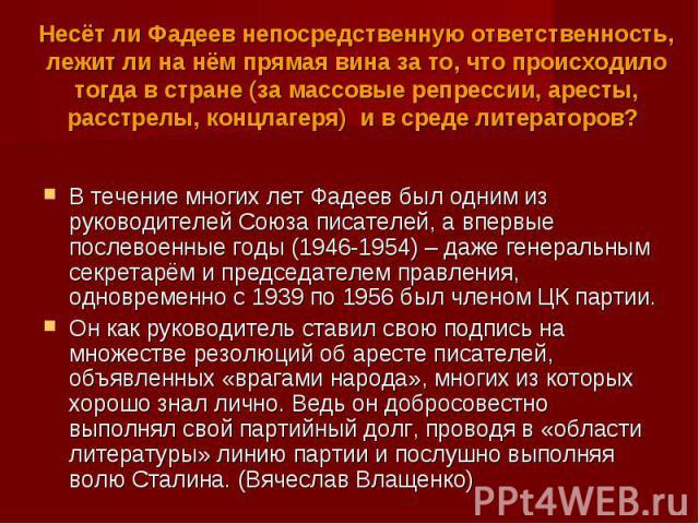 Несёт ли Фадеев непосредственную ответственность, лежит ли на нём прямая вина за то, что происходило тогда в стране (за массовые репрессии, аресты, расстрелы, концлагеря) и в среде литераторов? В течение многих лет Фадеев был одним из руководителей …