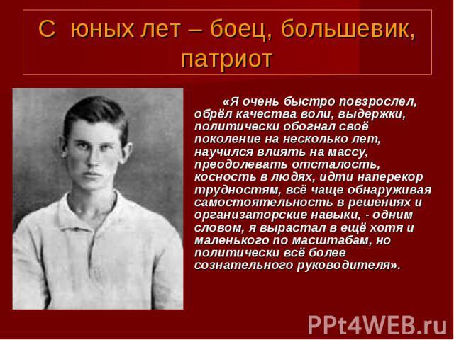 С юных лет – боец, большевик,патриот«Я очень быстро повзрослел, обрёл качества воли, выдержки, политически обогнал своё поколение на несколько лет, научился влиять на массу, преодолевать отсталость, косность в людях, идти наперекор трудностям, всё ч…