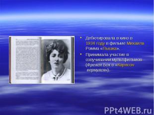 Дебютировала в кино в 1934 году в фильме Михаила Ромма «Пышка».Принимала участие