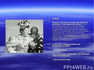 Эпилог Фаина Георгиевна Раневская прожила длинную и насыщенную жизнь. В кино ее