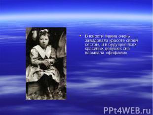 В юности Фаина очень завидовала красоте своей сестры, и в будущем всех красивых