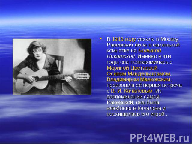 В 1915 году уехала в Москву. Раневская жила в маленькой комнатке на Большой Никитской. Именно в эти годы она познакомилась с Мариной Цветаевой, Осипом Мандельштамом, Владимиром Маяковским, произошла её первая встреча с В.И.Качаловым. Из воспоминан…