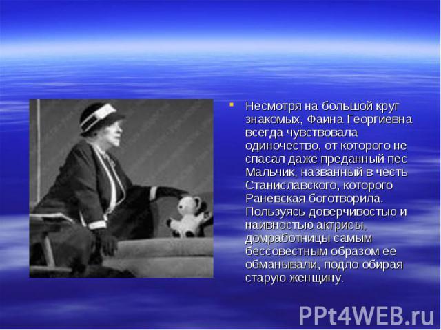 Несмотря на большой круг знакомых, Фаина Георгиевна всегда чувствовала одиночество, от которого не спасал даже преданный пес Мальчик, названный в честь Станиславского, которого Раневская боготворила. Пользуясь доверчивостью и наивностью актрисы, дом…