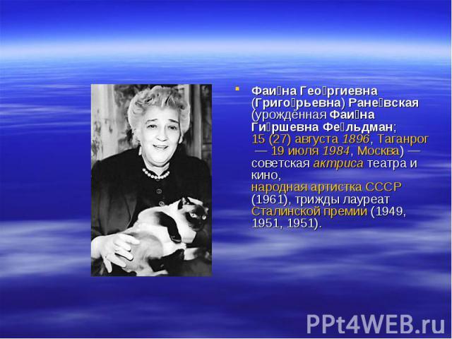 Фаина Георгиевна (Григорьевна) Раневская (урождённая Фаина Гиршевна Фельдман; 15 (27) августа 1896, Таганрог— 19 июля 1984, Москва)— советская актриса театра и кино, народная артистка СССР (1961), трижды лауреат Сталинской премии (1949, 1951, 1951).