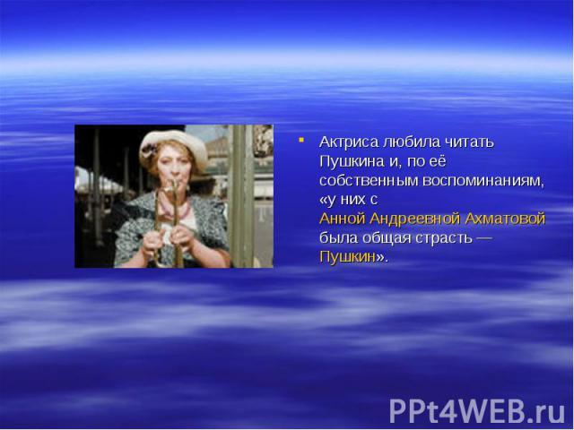 Актриса любила читать Пушкина и, по её собственным воспоминаниям, «у них с Анной Андреевной Ахматовой была общая страсть— Пушкин».