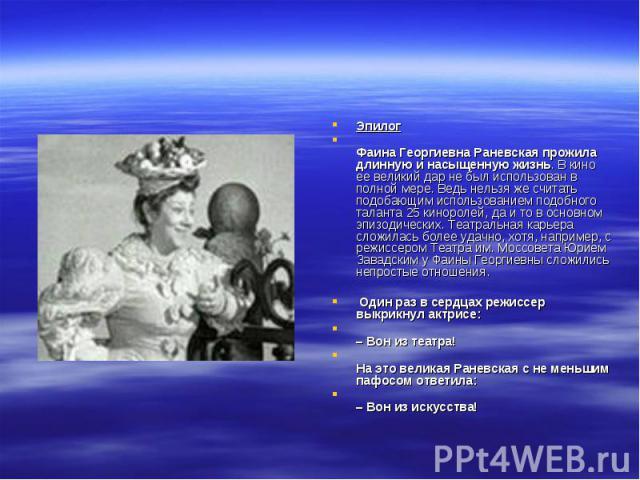 Эпилог Фаина Георгиевна Раневская прожила длинную и насыщенную жизнь. В кино ее великий дар не был использован в полной мере. Ведь нельзя же считать подобающим использованием подобного таланта 25 киноролей, да и то в основном эпизодических. Театраль…
