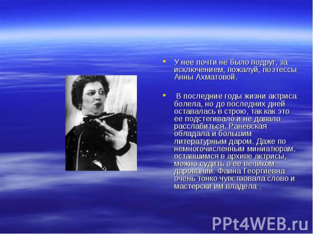У нее почти не было подруг, за исключением, пожалуй, поэтессы Анны Ахматовой. В последние годы жизни актриса болела, но до последних дней оставалась в строю, так как это ее подстегивало и не давало расслабиться. Раневская обладала и большим литерату…