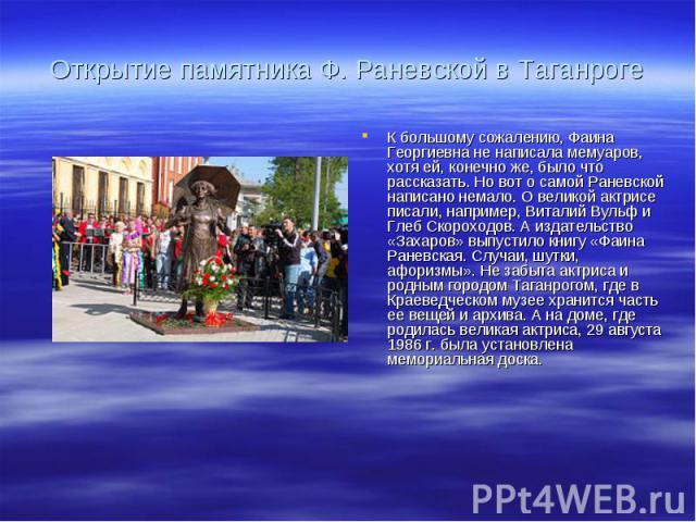 Открытие памятника Ф.Раневской в ТаганрогеК большому сожалению, Фаина Георгиевна не написала мемуаров, хотя ей, конечно же, было что рассказать. Но вот о самой Раневской написано немало. О великой актрисе писали, например, Виталий Вульф и Глеб Скор…