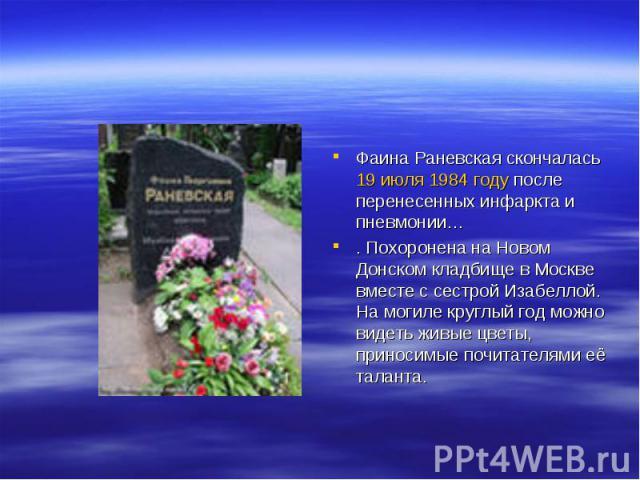 Фаина Раневская скончалась 19 июля 1984 году после перенесенных инфаркта и пневмонии… . Похоронена на Новом Донском кладбище в Москве вместе с сестрой Изабеллой. На могиле круглый год можно видеть живые цветы, приносимые почитателями её таланта.