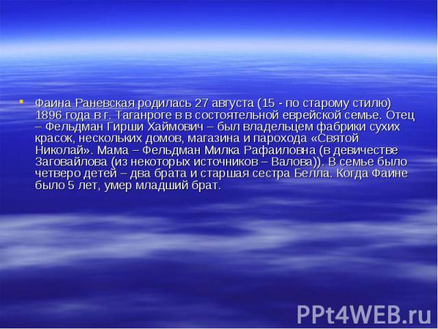 Фаина Раневская родилась 27 августа (15 - по старому стилю) 1896 года в г. Таганроге в в состоятельной еврейской семье. Отец – Фельдман Гирши Хаймович – был владельцем фабрики сухих красок, нескольких домов, магазина и парохода «Святой Николай». Мам…