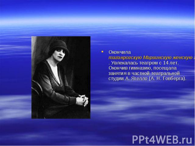 Окончила таганрогскую Мариинскую женскую гимназию. Увлекалась театром с 14лет. Окончив гимназию, посещала занятия в частной театральной студии А.Ягелло (А. Н.Говберга).