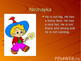 NeznaykaHe is not big. He has a funny face. He has a nice hat. He is not brave a