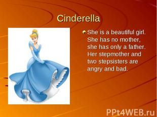 CinderellaShe is a beautiful girl. She has no mother, she has only a father. Her