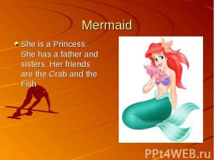 MermaidShe is a Princess. She has a father and sisters. Her friends are the Crab