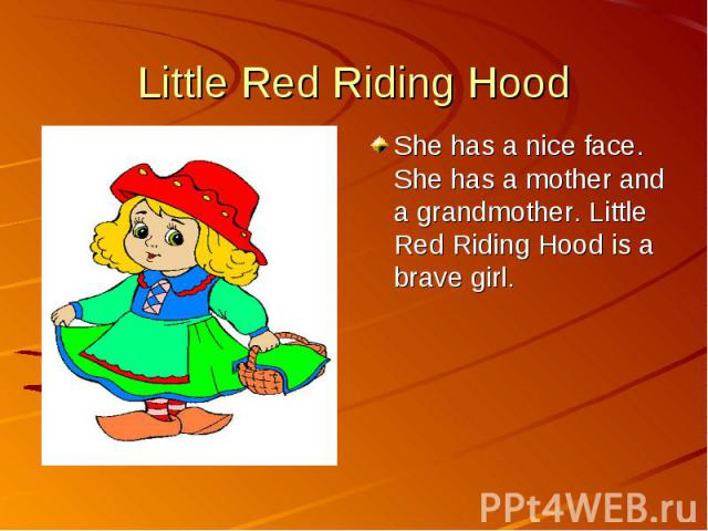Little Red Riding Hood She has a nice face. She has a mother and a grandmother. Little Red Riding Hood is a brave girl.