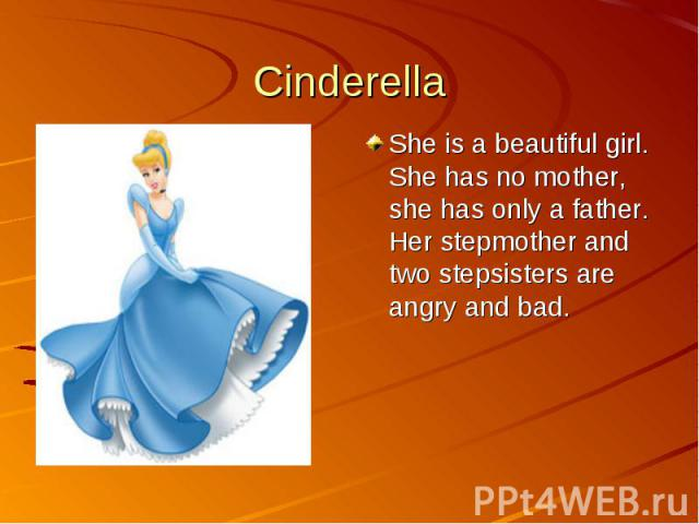 CinderellaShe is a beautiful girl. She has no mother, she has only a father. Her stepmother and two stepsisters are angry and bad.