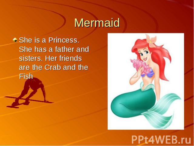 MermaidShe is a Princess. She has a father and sisters. Her friends are the Crab and the Fish