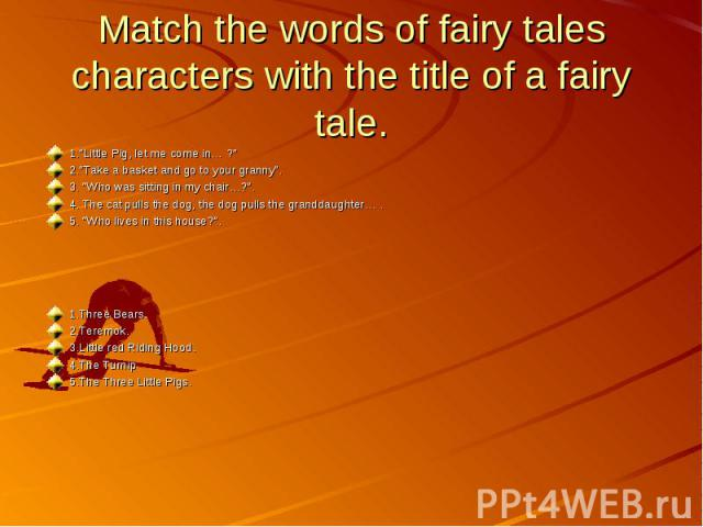 """Match the words of fairy tales characters with the title of a fairy tale.1.""""Little Pig, let me come in… ?""""2.""""Take a basket and go to your granny"""".3. """"Who was sitting in my chair…?"""".4. The cat pulls the dog, the dog pulls the granddaughter… .5. """"Who …"""