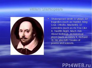 William ShakespeareShakespeare wrote 37 plays: 10 tragedies (such as Hamlet, Kin