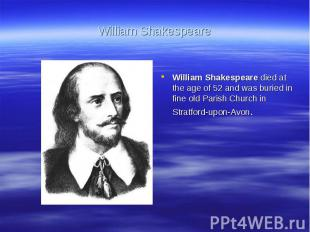 William ShakespeareWilliam Shakespeare died at the age of 52 and was buried in f