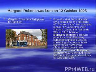 Margaret Roberts was born on 13 October 1925 Margaret Thatcher's birthplace, in