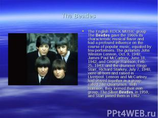 The BeatlesThe English ROCK MUSIC group The Beatles gave the 1960s its character