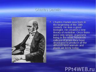 Charles DarwinCharles Darwin was born in the beginning of the 19th century. He w