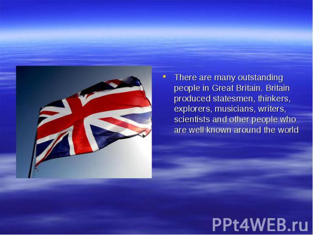 There are many outstanding people in Great Britain. Britain produced statesmen, thinkers, explorers, musicians, writers, scientists and other people who are well known around the world