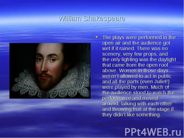 William ShakespeareThe plays were performed in the open air and the audience got wet if it rained. There was no scenery, very few props, and the only lighting was the daylight that came from the open roof above. Women in those days weren't allowed t…