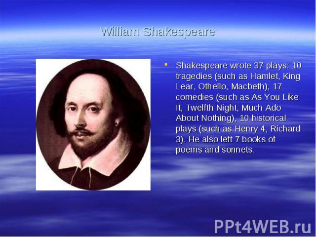 William ShakespeareShakespeare wrote 37 plays: 10 tragedies (such as Hamlet, King Lear, Othello, Macbeth), 17 comedies (such as As You Like It, Twelfth Night, Much Ado About Nothing), 10 historical plays (such as Henry 4, Richard 3). He also left 7 …