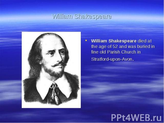 William ShakespeareWilliam Shakespeare died at the age of 52 and was buried in fine old Parish Church in Stratford-upon-Avon.