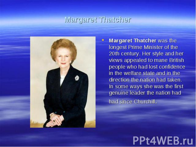Margaret ThatcherMargaret Thatcher was the longest Prime Minister of the 20th century. Her style and her views appealed to mane British people who had lost confidence in the welfare state and in the direction the nation had taken. In some ways she w…