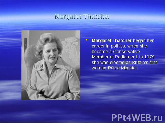Margaret ThatcherMargaret Thatcher began her career in politics, when she became a Conservative Member of Parliament. in 1979 she was elected as Britain's first woman Prime Minister.
