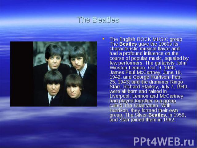 The BeatlesThe English ROCK MUSIC group The Beatles gave the 1960s its characteristic musical flavor and had a profound influence on the course of popular music, equaled by few performers. The guitarists John Winston Lennon, Oct. 9, 1940; James Paul…