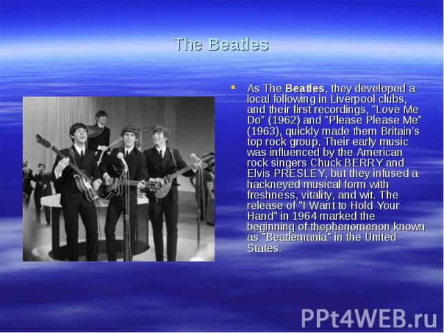 The BeatlesAs The Beatles, they developed a local following in Liverpool clubs, and their first recordings,