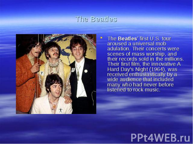 The BeatlesThe Beatles' first U.S. tour aroused a universal mob adulation. Their concerts were scenes of mass worship, and their records sold in the millions. Their first film, the innovative A Hard Day's Night (1964), was received enthusiastically …