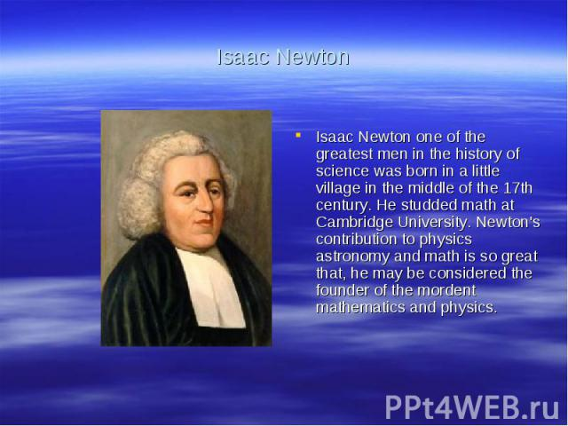Isaac NewtonIsaac Newton one of the greatest men in the history of science was born in a little village in the middle of the 17th century. He studded math at Cambridge University. Newton's contribution to physics astronomy and math is so great that,…