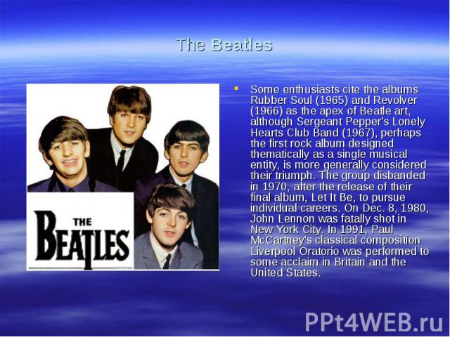 The BeatlesSome enthusiasts cite the albums Rubber Soul (1965) and Revolver (1966) as the apex of Beatle art, although Sergeant Pepper's Lonely Hearts Club Band (1967), perhaps the first rock album designed thematically as a single musical entity, i…