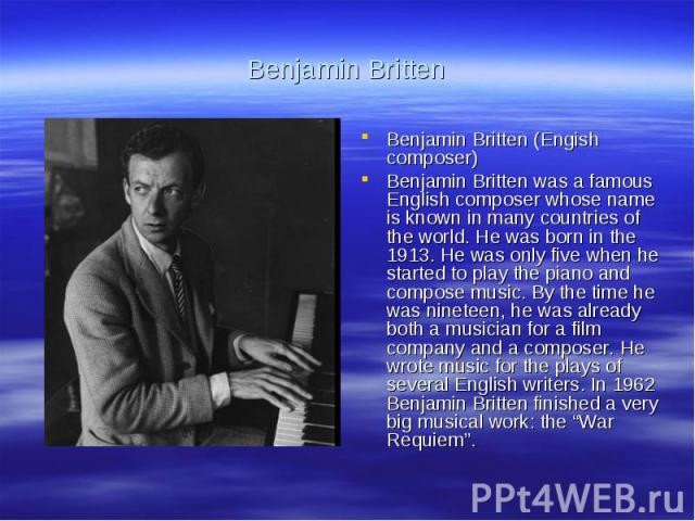 Benjamin BrittenBenjamin Britten (Engish composer)Benjamin Britten was a famous English composer whose name is known in many countries of the world. He was born in the 1913. He was only five when he started to play the piano and compose music. By th…