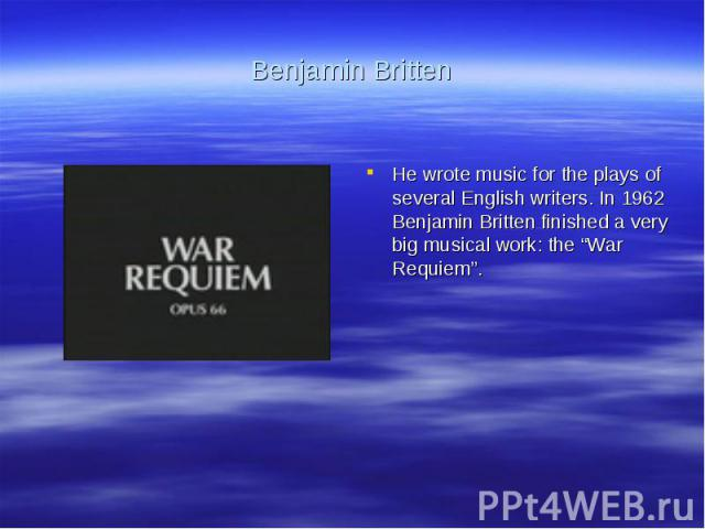 """Benjamin BrittenHe wrote music for the plays of several English writers. In 1962 Benjamin Britten finished a very big musical work: the """"War Requiem""""."""