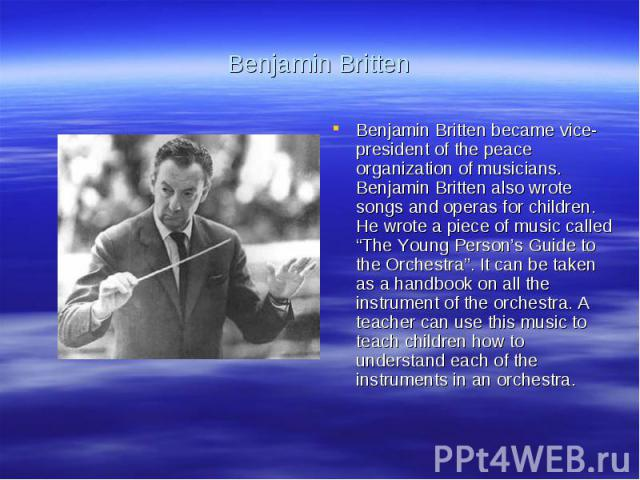 """Benjamin BrittenBenjamin Britten became vice-president of the peace organization of musicians. Benjamin Britten also wrote songs and operas for children. He wrote a piece of music called """"The Young Person's Guide to the Orchestra"""". It can be taken a…"""