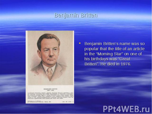 """Benjamin BrittenBenjamin Britten's name was so popular that the title of an article in the """"Morning Star"""" on one of his birthdays was """"Great Britten"""". He died in 1976."""