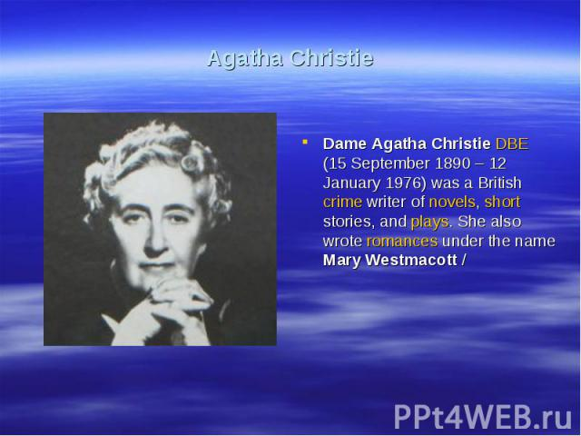 Agatha ChristieDame Agatha Christie DBE (15 September 1890 – 12 January 1976) was a British crime writer of novels, short stories, and plays. She also wrote romances under the name Mary Westmacott /
